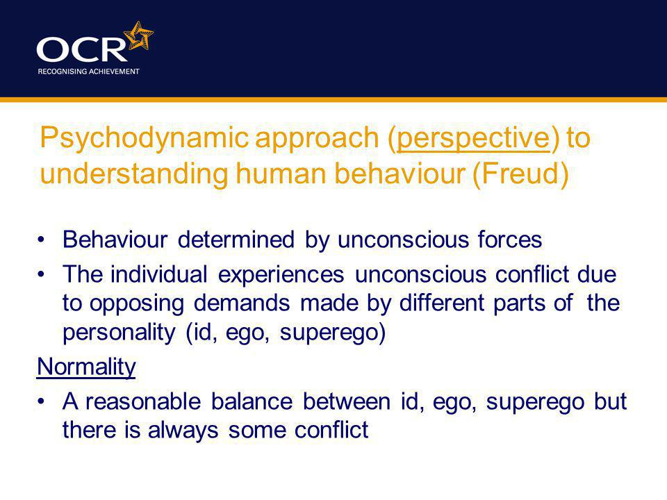 Psychodynamic approach (perspective) to understanding human behaviour (Freud) Behaviour determined by unconscious forces The individual experiences unconscious conflict due to opposing demands made by different parts of the personality (id, ego, superego) Normality A reasonable balance between id, ego, superego but there is always some conflict