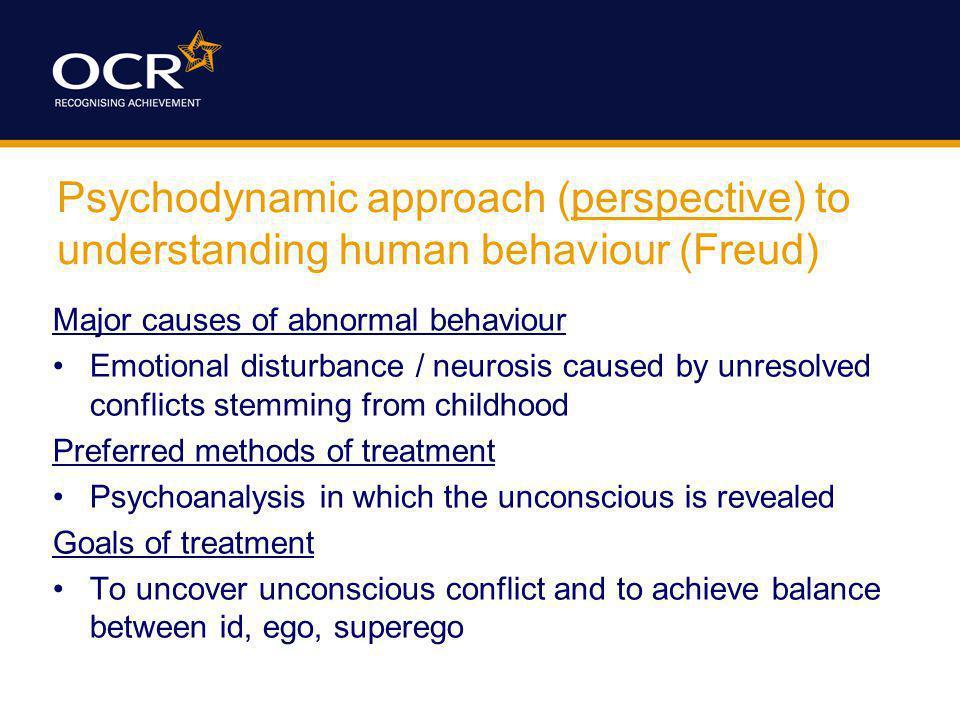 Psychodynamic approach (perspective) to understanding human behaviour (Freud) Major causes of abnormal behaviour Emotional disturbance / neurosis caus