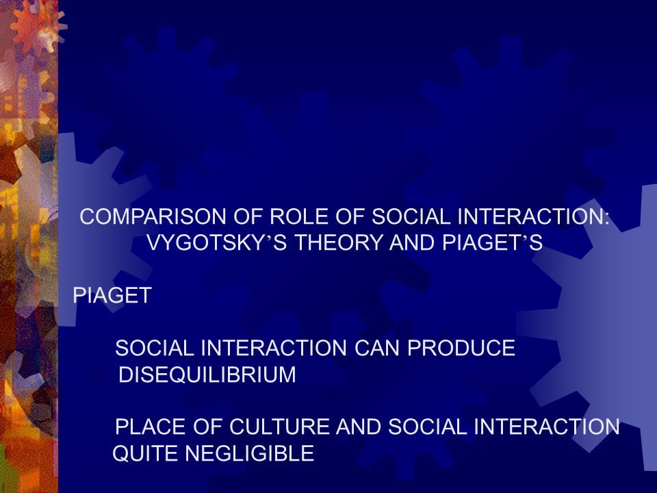 COMPARISON OF ROLE OF SOCIAL INTERACTION: VYGOTSKY ' S THEORY AND PIAGET ' S PIAGET SOCIAL INTERACTION CAN PRODUCE DISEQUILIBRIUM PLACE OF CULTURE AND