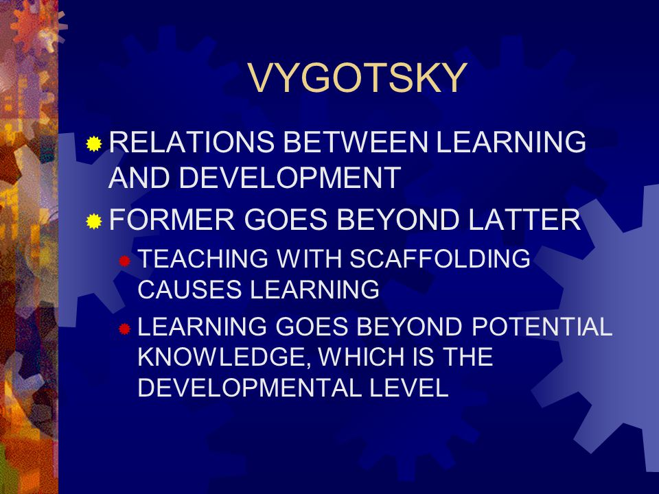 VYGOTSKY  RELATIONS BETWEEN LEARNING AND DEVELOPMENT  FORMER GOES BEYOND LATTER  TEACHING WITH SCAFFOLDING CAUSES LEARNING  LEARNING GOES BEYOND POTENTIAL KNOWLEDGE, WHICH IS THE DEVELOPMENTAL LEVEL