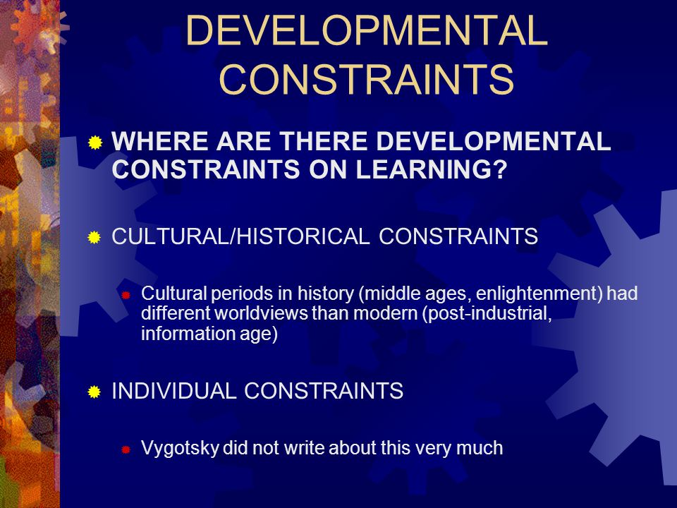 DEVELOPMENTAL CONSTRAINTS  WHERE ARE THERE DEVELOPMENTAL CONSTRAINTS ON LEARNING?  CULTURAL/HISTORICAL CONSTRAINTS  Cultural periods in history (mi