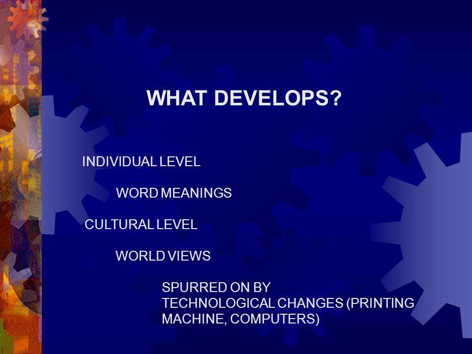 WHAT DEVELOPS? INDIVIDUAL LEVEL WORD MEANINGS CULTURAL LEVEL WORLD VIEWS SPURRED ON BY TECHNOLOGICAL CHANGES (PRINTING MACHINE, COMPUTERS)
