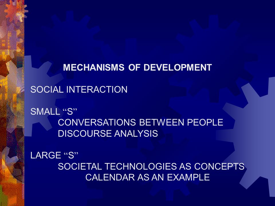 """MECHANISMS OF DEVELOPMENT SOCIAL INTERACTION SMALL """" S """" CONVERSATIONS BETWEEN PEOPLE DISCOURSE ANALYSIS LARGE """" S """" SOCIETAL TECHNOLOGIES AS CONCEPTS"""