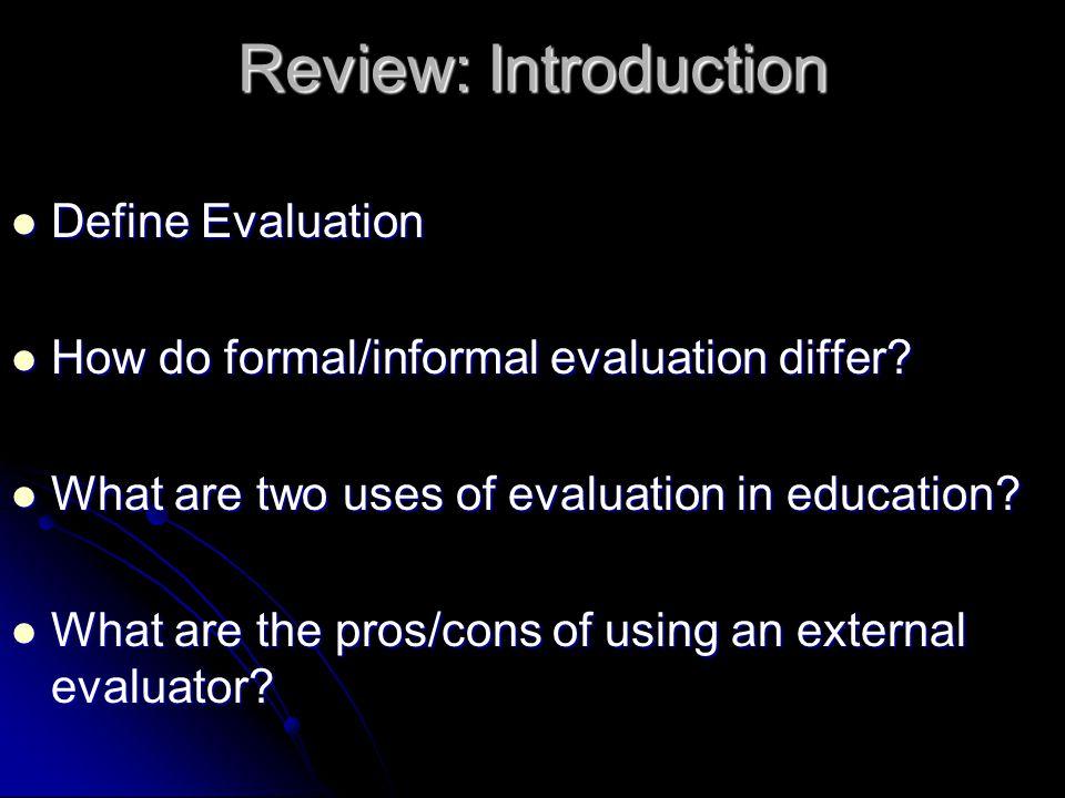 Review: Introduction Define Evaluation Define Evaluation How do formal/informal evaluation differ? How do formal/informal evaluation differ? What are