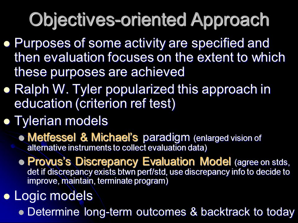 Objectives-oriented Steps Establish broad goals or objectives tied to mission statement Establish broad goals or objectives tied to mission statement Classify the goals or objectives Classify the goals or objectives Define objectives in behavioral terms Define objectives in behavioral terms Find situations where achievement of objectives can be shown Find situations where achievement of objectives can be shown Select/develop measurement techniques Select/develop measurement techniques Collect performance data Collect performance data Compare data with behaviorally stated objectives Compare data with behaviorally stated objectives