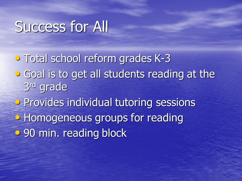 Success for All Total school reform grades K-3 Total school reform grades K-3 Goal is to get all students reading at the 3 rd grade Goal is to get all students reading at the 3 rd grade Provides individual tutoring sessions Provides individual tutoring sessions Homogeneous groups for reading Homogeneous groups for reading 90 min.