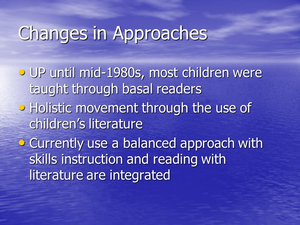 Changes in Approaches UP until mid-1980s, most children were taught through basal readers UP until mid-1980s, most children were taught through basal readers Holistic movement through the use of children's literature Holistic movement through the use of children's literature Currently use a balanced approach with skills instruction and reading with literature are integrated Currently use a balanced approach with skills instruction and reading with literature are integrated