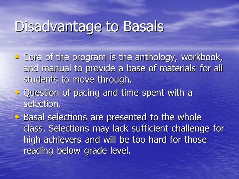 Disadvantage to Basals Core of the program is the anthology, workbook, and manual to provide a base of materials for all students to move through.