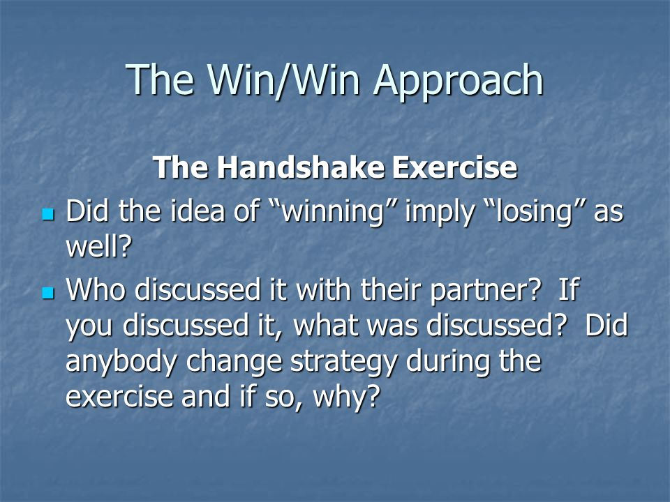 The Win/Win Approach The Handshake Exercise When we are in conflict with someone else, do we frequently approach it thinking that one person will win and one will lose.