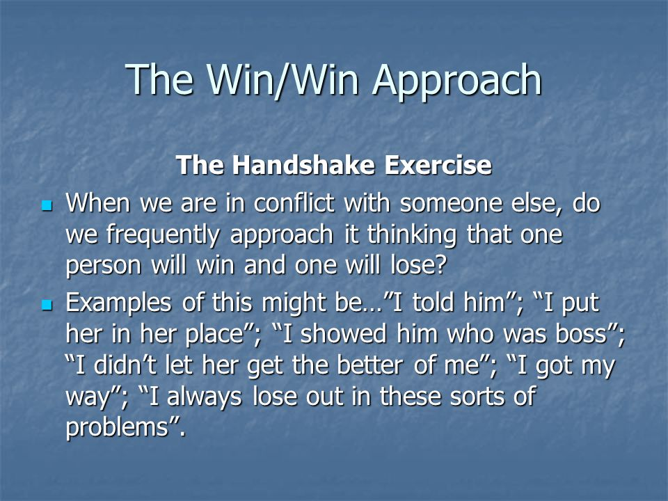 The Win/Win Approach The Handshake Exercise In an exercise such as this, it is possible to interpret win in a variety of ways and behave accordingly.