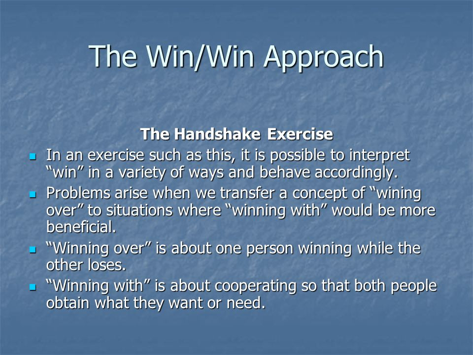 The Win/Win Approach If you have made the effort to explore all possible options and have secured an outcome that meets the majority of needs for all of the parties involved, you have successfully implemented the Win/Win approach.