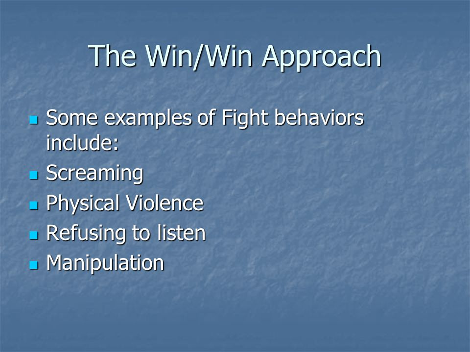 The Win/Win Approach Some of the main messages and intentions behind Fight behaviors are: Some of the main messages and intentions behind Fight behaviors are: I'm right / you're wrong I'm right / you're wrong To blame or punish To blame or punish To threaten To threaten I'm OK / you're not I'm OK / you're not