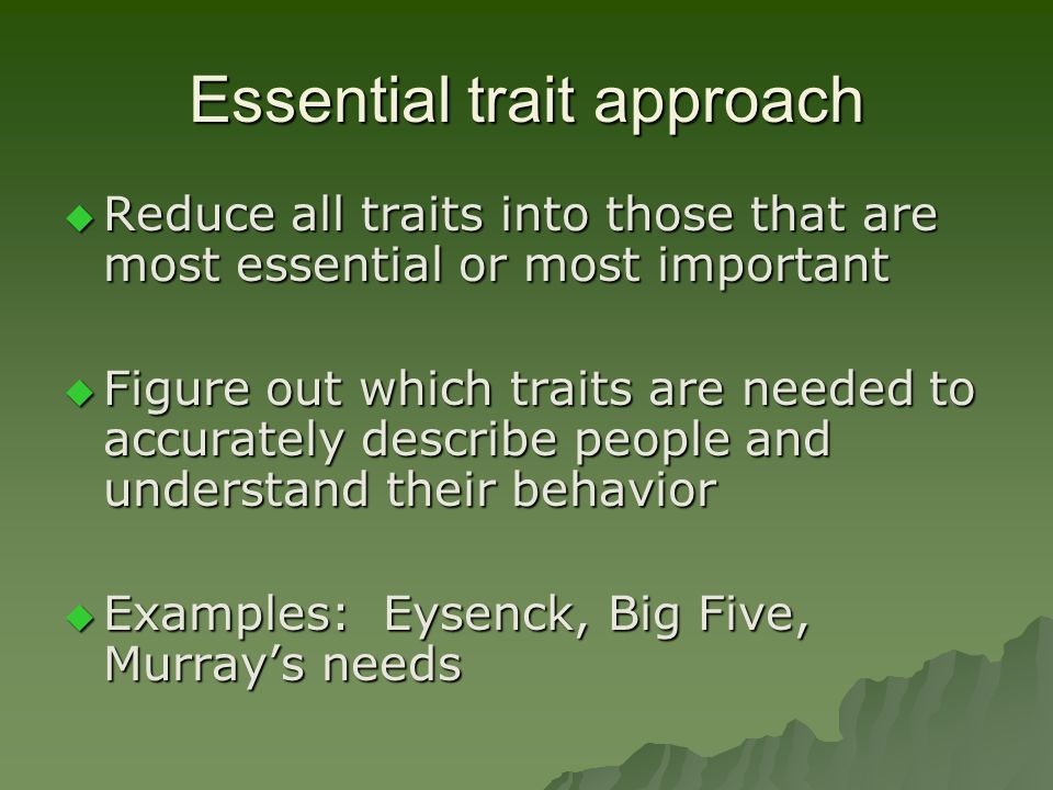 Essential trait approach  Reduce all traits into those that are most essential or most important  Figure out which traits are needed to accurately d