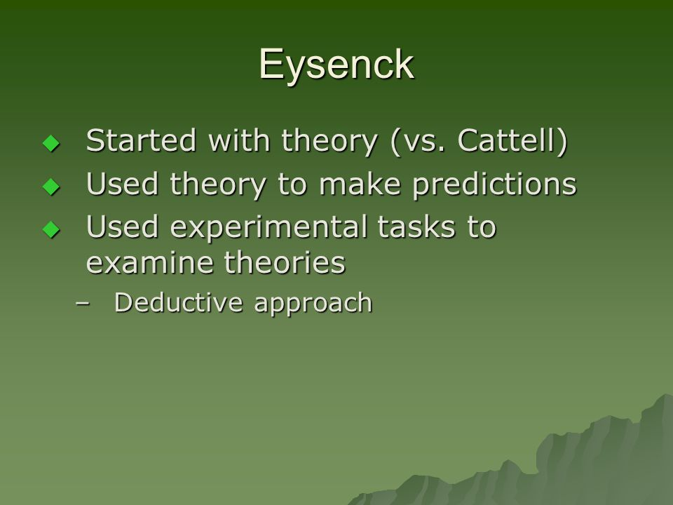 Eysenck  Started with theory (vs. Cattell)  Used theory to make predictions  Used experimental tasks to examine theories –Deductive approach