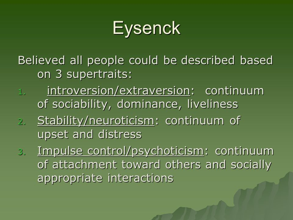Eysenck Believed all people could be described based on 3 supertraits: 1. introversion/extraversion: continuum of sociability, dominance, liveliness 2