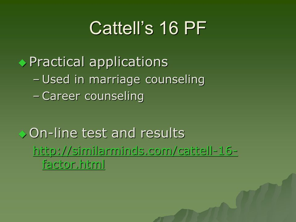 Cattell's 16 PF  Practical applications –Used in marriage counseling –Career counseling  On-line test and results http://similarminds.com/cattell-16
