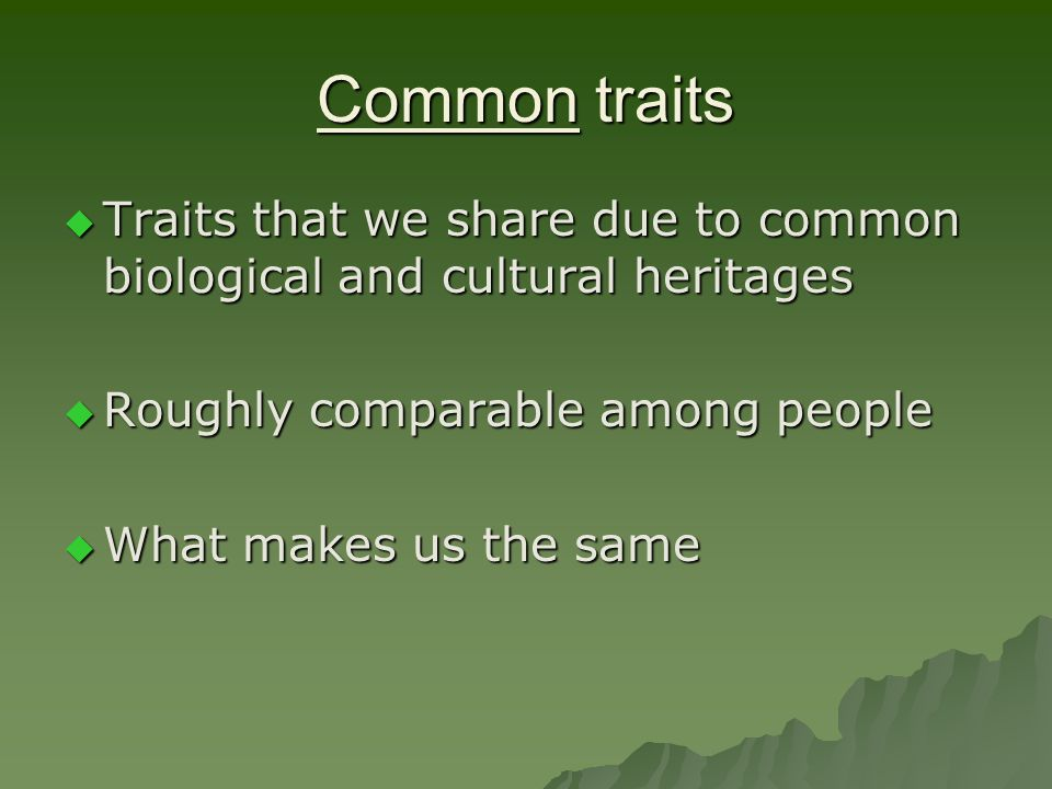 Common traits  Traits that we share due to common biological and cultural heritages  Roughly comparable among people  What makes us the same