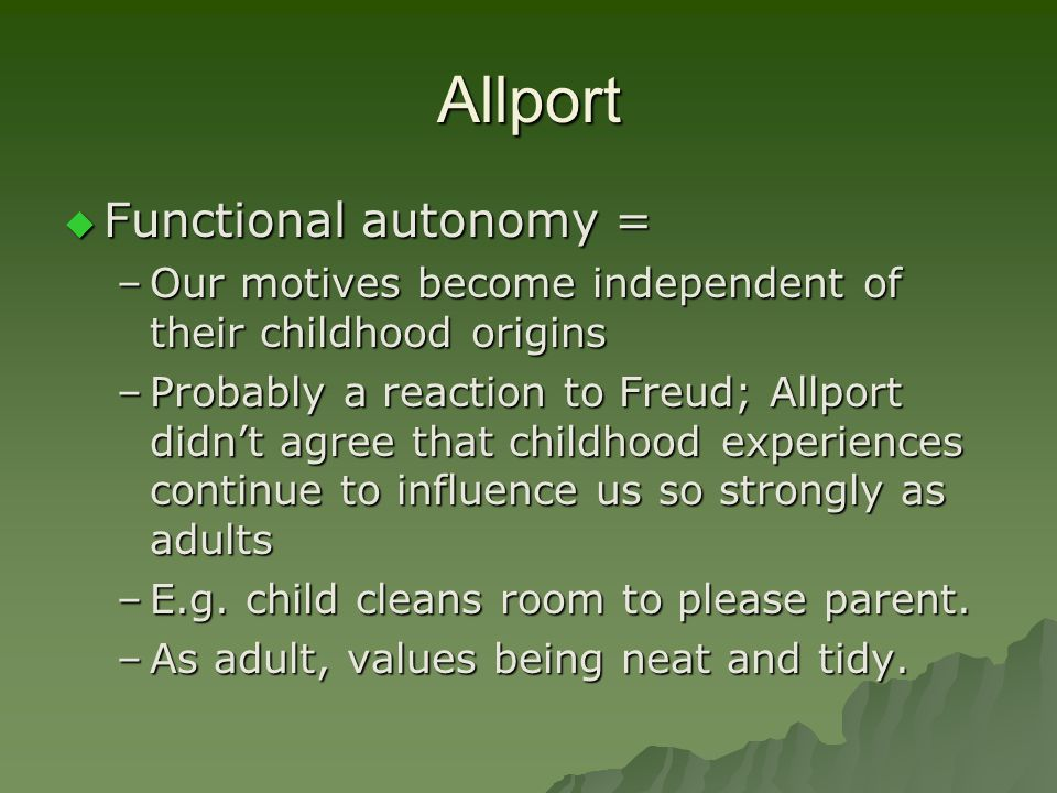 Allport  Functional autonomy = –Our motives become independent of their childhood origins –Probably a reaction to Freud; Allport didn't agree that ch