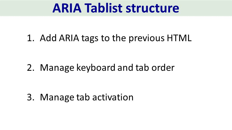ARIA Tablist structure 1.Add ARIA tags to the previous HTML 2.Manage keyboard and tab order 3.Manage tab activation
