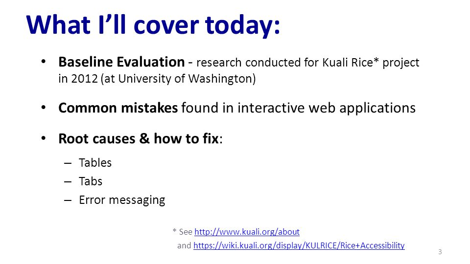 What I'll cover today: Baseline Evaluation - research conducted for Kuali Rice* project in 2012 (at University of Washington) Common mistakes found in interactive web applications Root causes & how to fix: – Tables – Tabs – Error messaging * See http://www.kuali.org/abouthttp://www.kuali.org/about and https://wiki.kuali.org/display/KULRICE/Rice+Accessibilityhttps://wiki.kuali.org/display/KULRICE/Rice+Accessibility 3