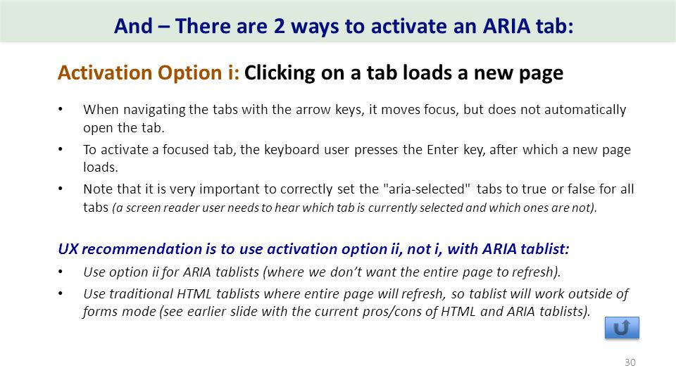 And – There are 2 ways to activate an ARIA tab: Activation Option i: Clicking on a tab loads a new page When navigating the tabs with the arrow keys, it moves focus, but does not automatically open the tab.