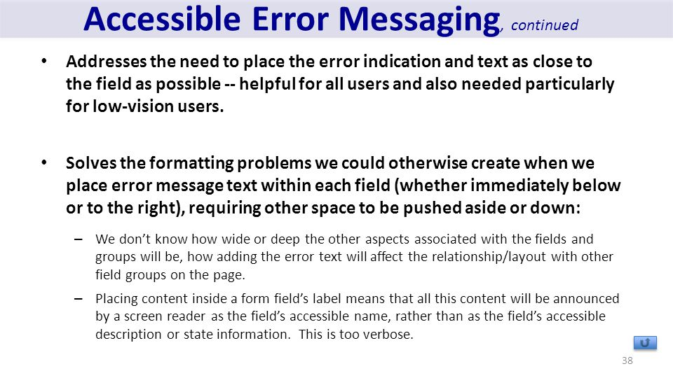 Accessible Error Messaging, continued Addresses the need to place the error indication and text as close to the field as possible -- helpful for all users and also needed particularly for low-vision users.