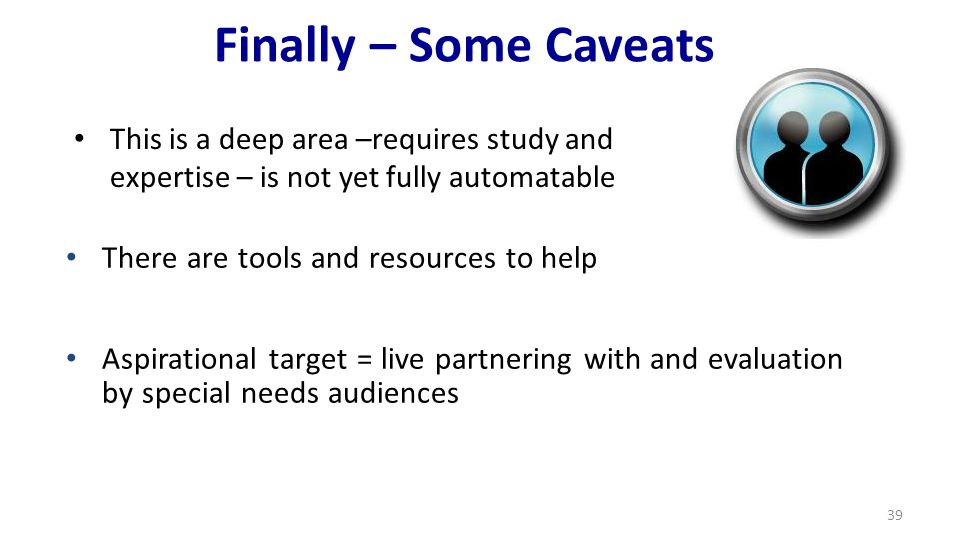 Finally – Some Caveats This is a deep area –requires study and expertise – is not yet fully automatable 39 There are tools and resources to help Aspirational target = live partnering with and evaluation by special needs audiences