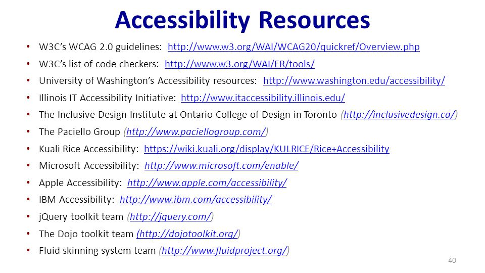 Accessibility Resources W3C's WCAG 2.0 guidelines: http://www.w3.org/WAI/WCAG20/quickref/Overview.phphttp://www.w3.org/WAI/WCAG20/quickref/Overview.php W3C's list of code checkers: http://www.w3.org/WAI/ER/tools/http://www.w3.org/WAI/ER/tools/ University of Washington's Accessibility resources: http://www.washington.edu/accessibility/http://www.washington.edu/accessibility/ Illinois IT Accessibility Initiative: http://www.itaccessibility.illinois.edu/http://www.itaccessibility.illinois.edu/ The Inclusive Design Institute at Ontario College of Design in Toronto (http://inclusivedesign.ca/)http://inclusivedesign.ca/ The Paciello Group (http://www.paciellogroup.com/)http://www.paciellogroup.com/ Kuali Rice Accessibility: https://wiki.kuali.org/display/KULRICE/Rice+Accessibilityhttps://wiki.kuali.org/display/KULRICE/Rice+Accessibility Microsoft Accessibility: http://www.microsoft.com/enable/http://www.microsoft.com/enable/ Apple Accessibility: http://www.apple.com/accessibility/http://www.apple.com/accessibility/ IBM Accessibility: http://www.ibm.com/accessibility/http://www.ibm.com/accessibility/ jQuery toolkit team (http://jquery.com/)http://jquery.com/ The Dojo toolkit team (http://dojotoolkit.org/)(http://dojotoolkit.org/ Fluid skinning system team (http://www.fluidproject.org/)http://www.fluidproject.org/ 40