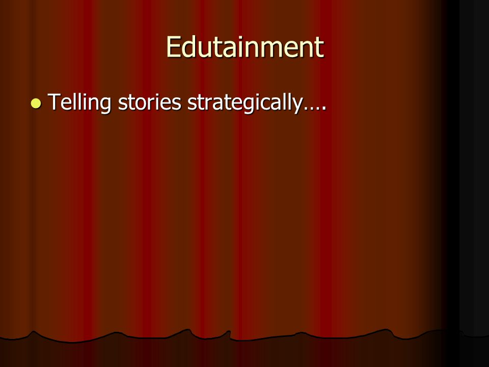 Edutainment Telling stories strategically…. Telling stories strategically….