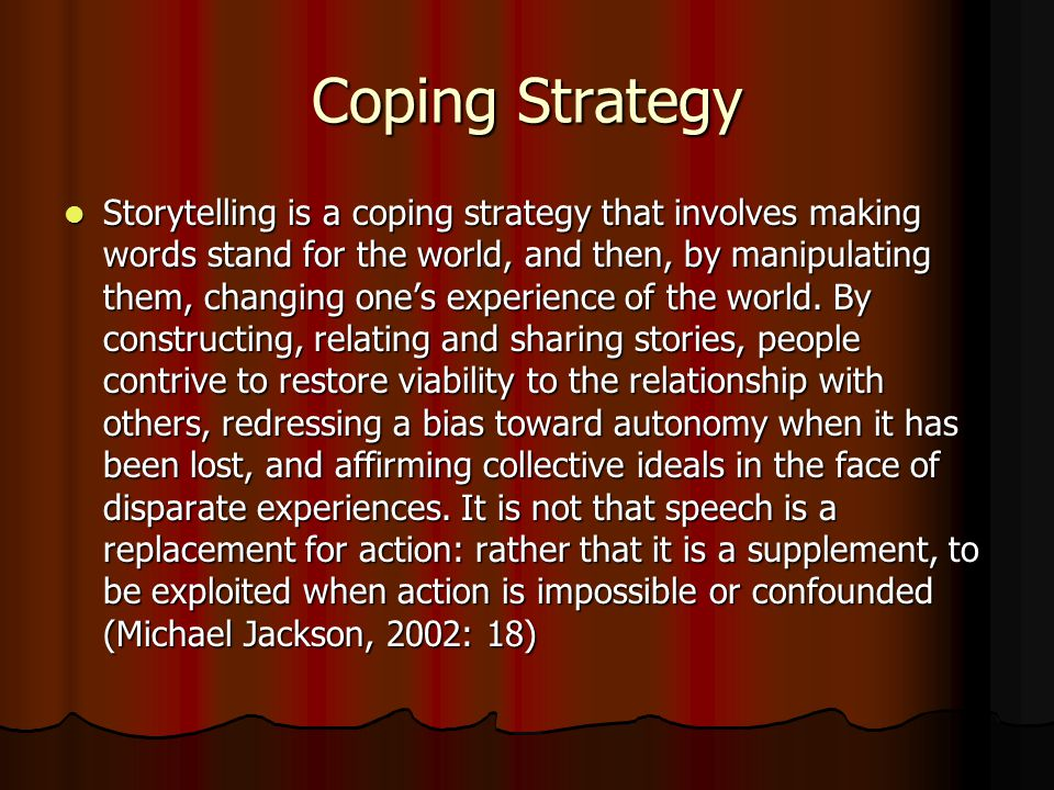 Coping Strategy Storytelling is a coping strategy that involves making words stand for the world, and then, by manipulating them, changing one's experience of the world.