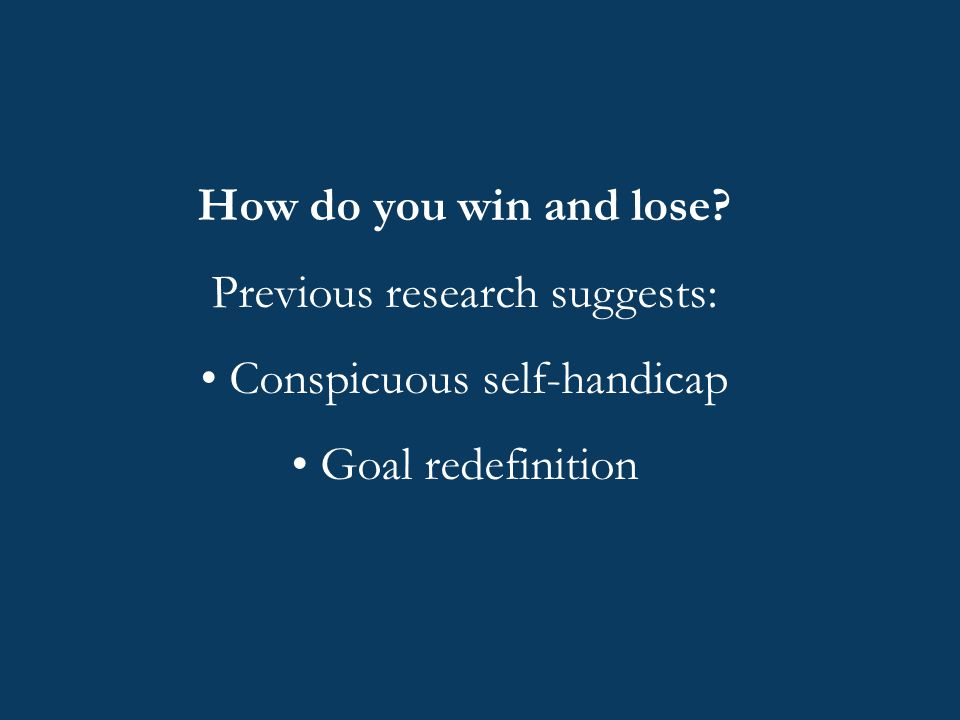 How do you win and lose? Previous research suggests: Conspicuous self-handicap Goal redefinition