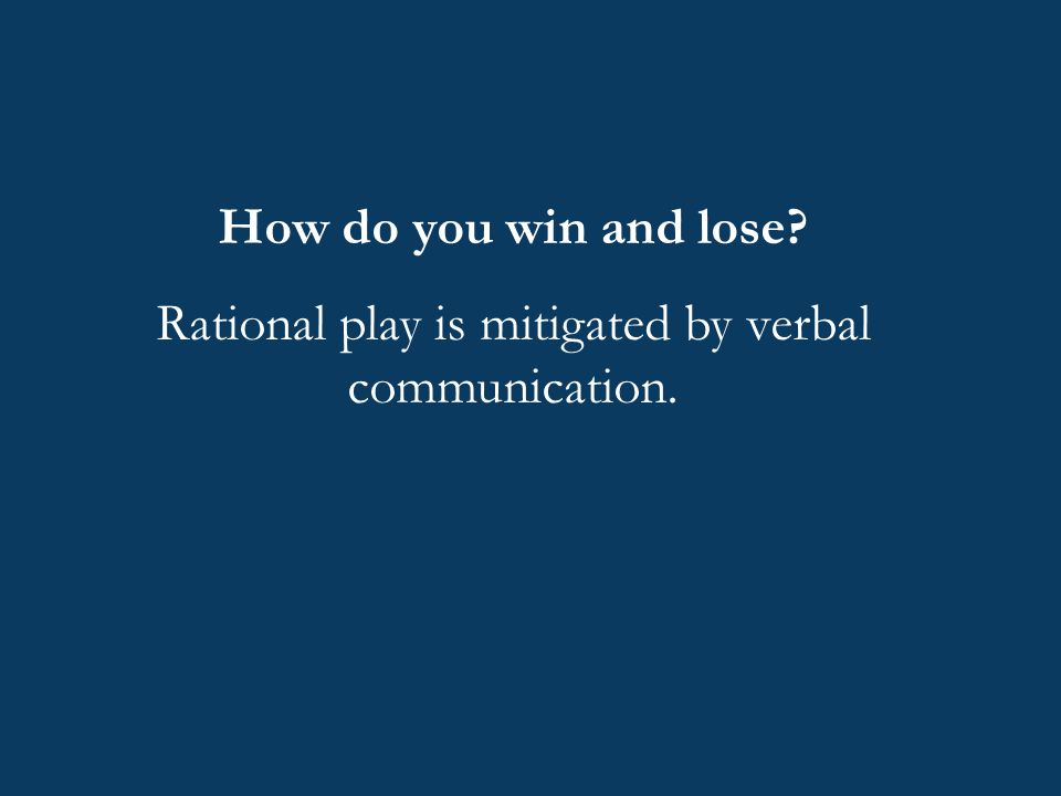 How do you win and lose? Rational play is mitigated by verbal communication.