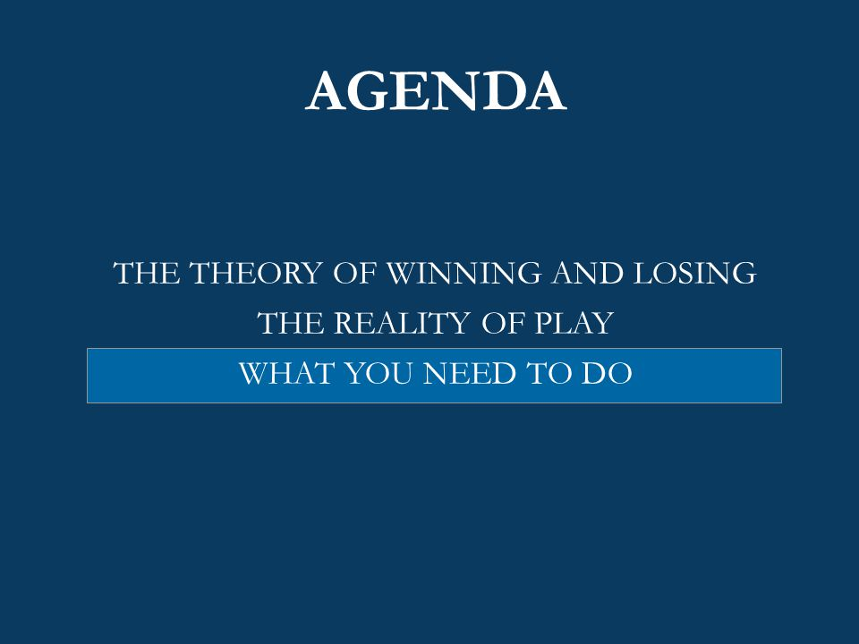 AGENDA THE THEORY OF WINNING AND LOSING THE REALITY OF PLAY WHAT YOU NEED TO DO