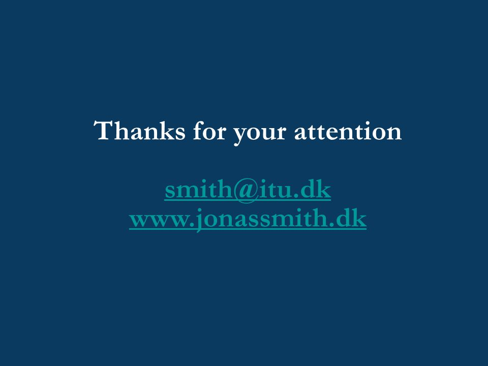Thanks for your attention smith@itu.dk www.jonassmith.dk