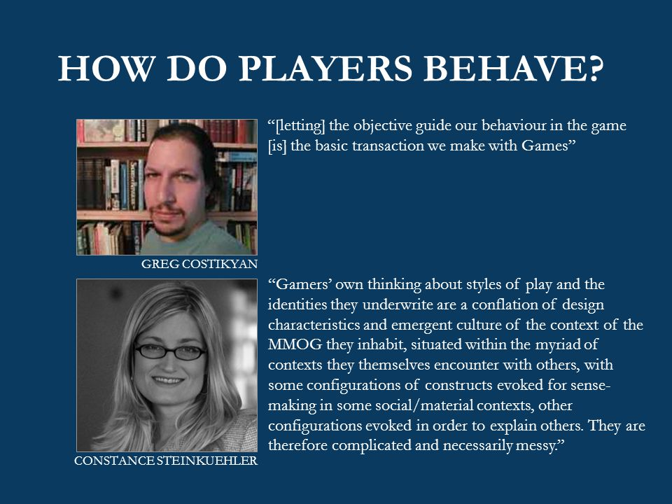 "HOW DO PLAYERS BEHAVE? ""[letting] the objective guide our behaviour in the game [is] the basic transaction we make with Games"" ""Gamers' own thinking a"