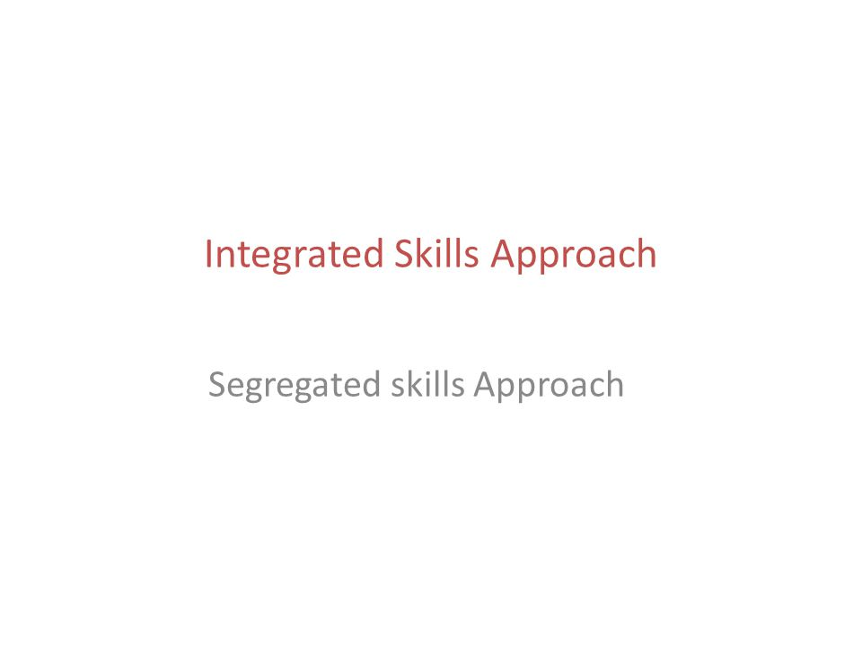 Integrated Skills Approach Segregated skills Approach