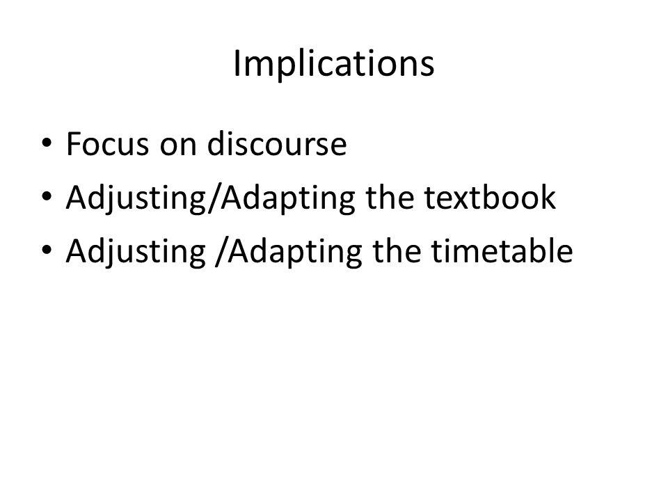 Implications Focus on discourse Adjusting/Adapting the textbook Adjusting /Adapting the timetable