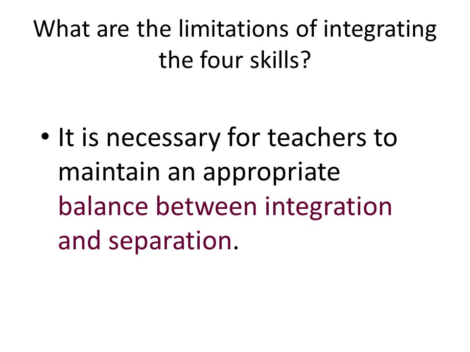 What are the limitations of integrating the four skills? It is necessary for teachers to maintain an appropriate balance between integration and separ