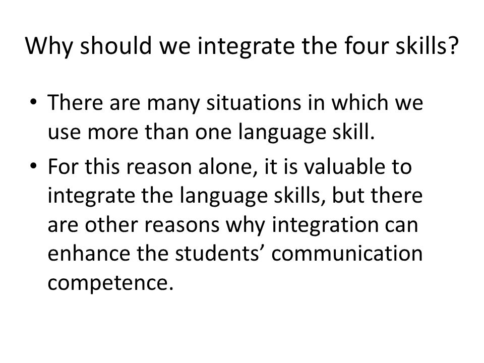 Above all , integrating the skills means that you are working at the level of realistic communication, which is the aim of communicative approach and many researchers believe that handling realistic communication is an integral part of essential conditions for language learning: