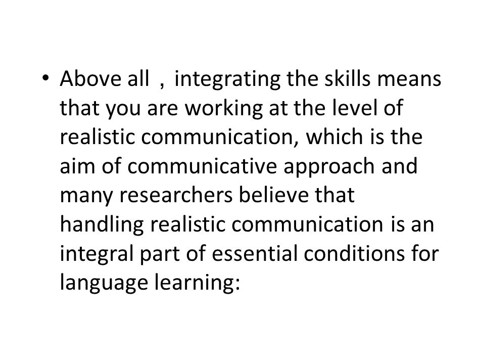 Above all , integrating the skills means that you are working at the level of realistic communication, which is the aim of communicative approach and