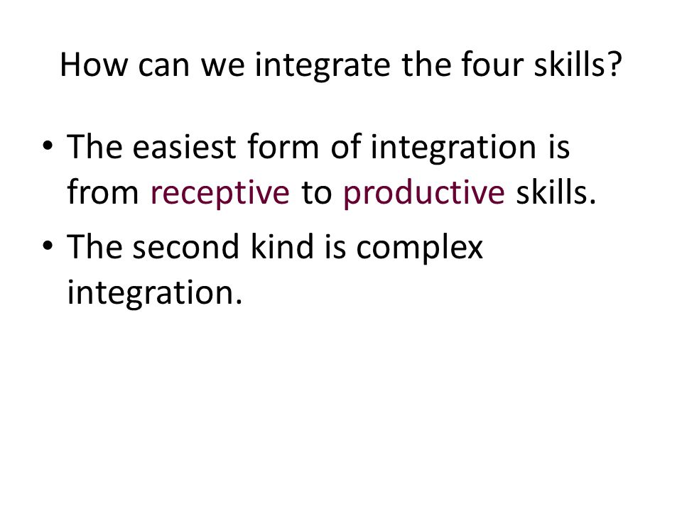 How can we integrate the four skills? The easiest form of integration is from receptive to productive skills. The second kind is complex integration.