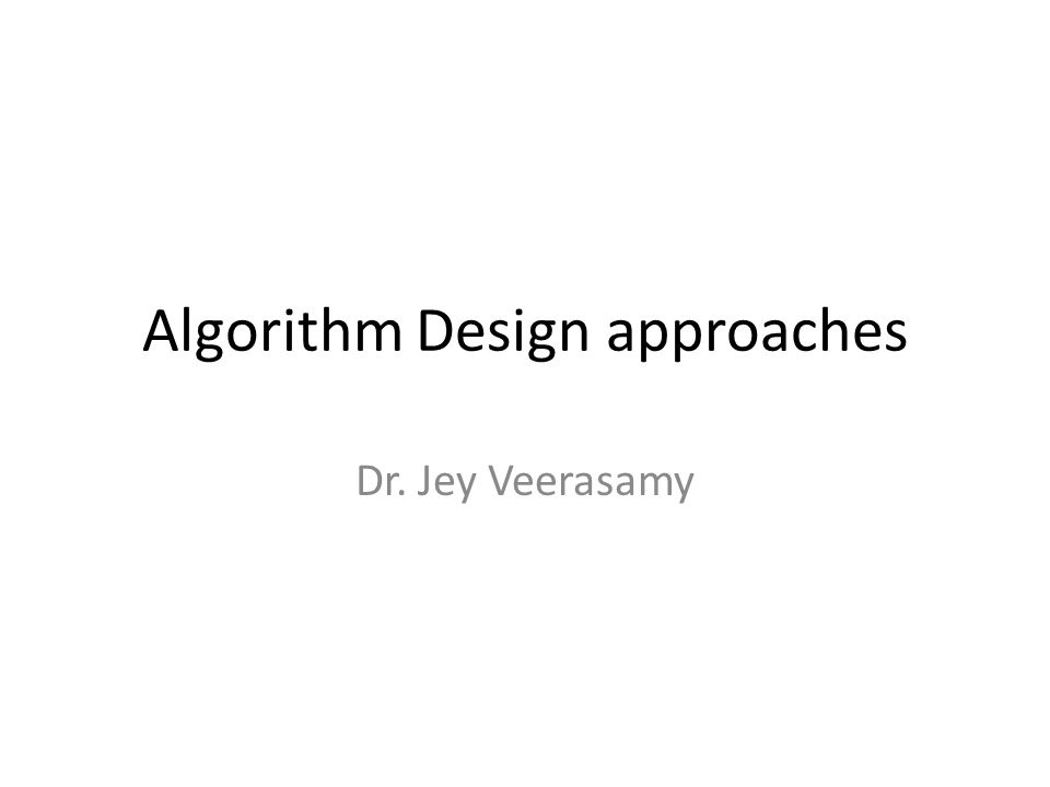 Algorithm Design approaches Dr. Jey Veerasamy