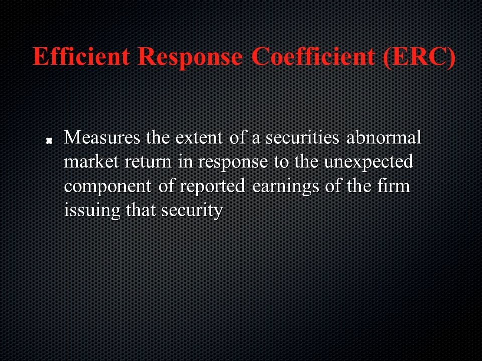 Efficient Response Coefficient (ERC) Measures the extent of a securities abnormal market return in response to the unexpected component of reported ea