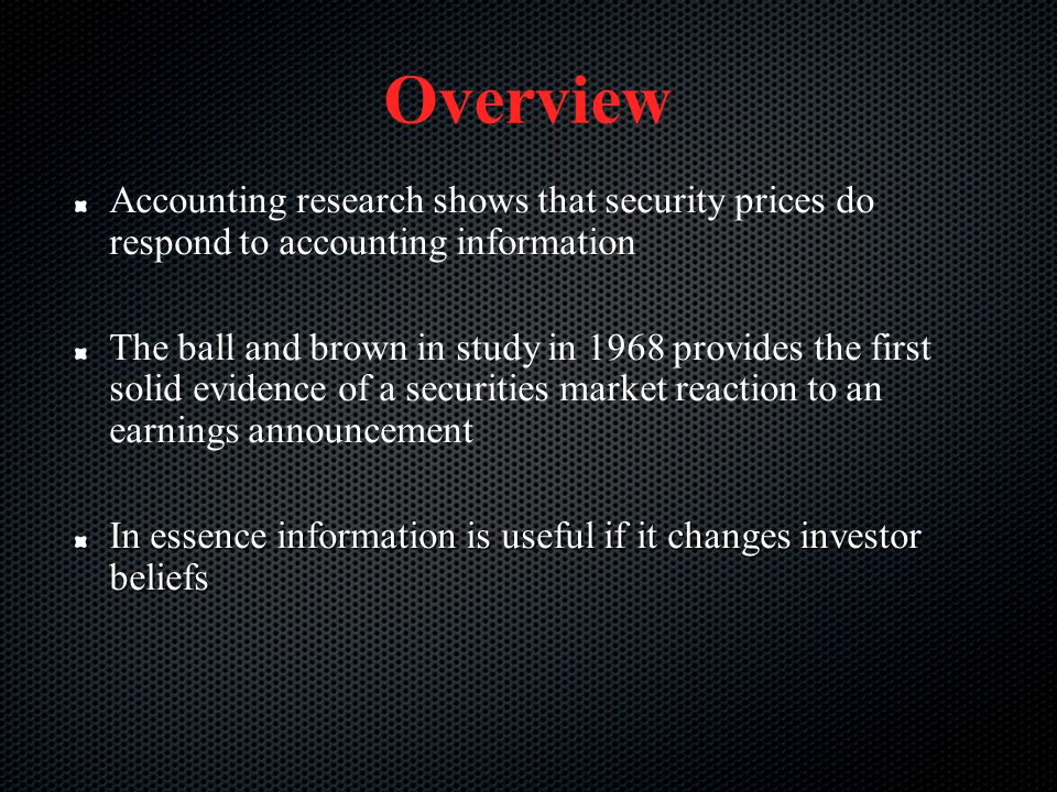 Overview Accounting research shows that security prices do respond to accounting information The ball and brown in study in 1968 provides the first so
