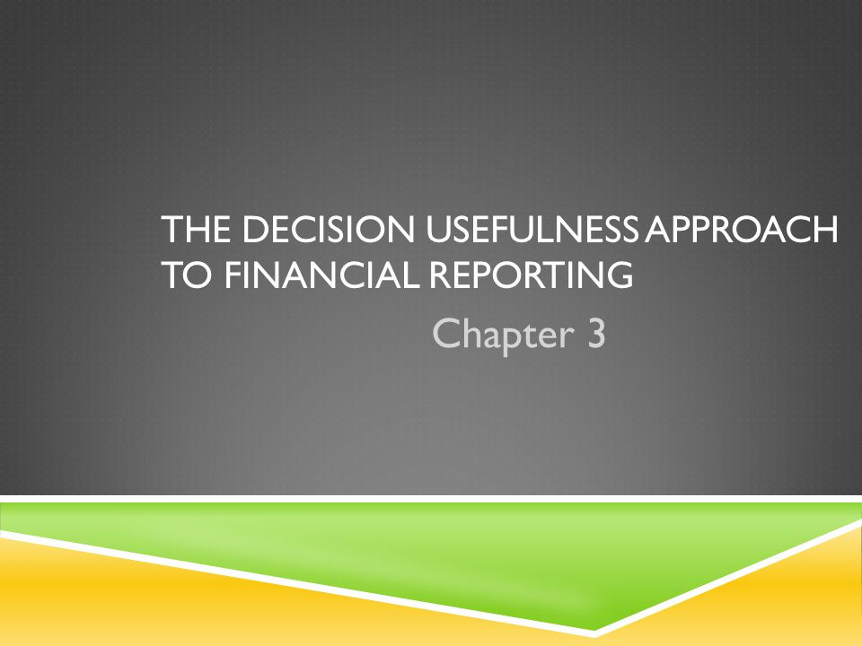 THE DECISION USEFULNESS APPROACH TO FINANCIAL REPORTING Chapter 3
