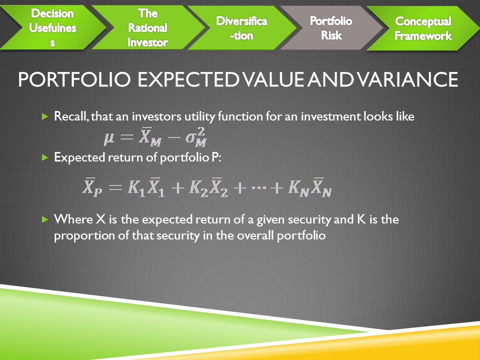 PORTFOLIO EXPECTED VALUE AND VARIANCE  Recall, that an investors utility function for an investment looks like  Expected return of portfolio P:  Where X is the expected return of a given security and K is the proportion of that security in the overall portfolio