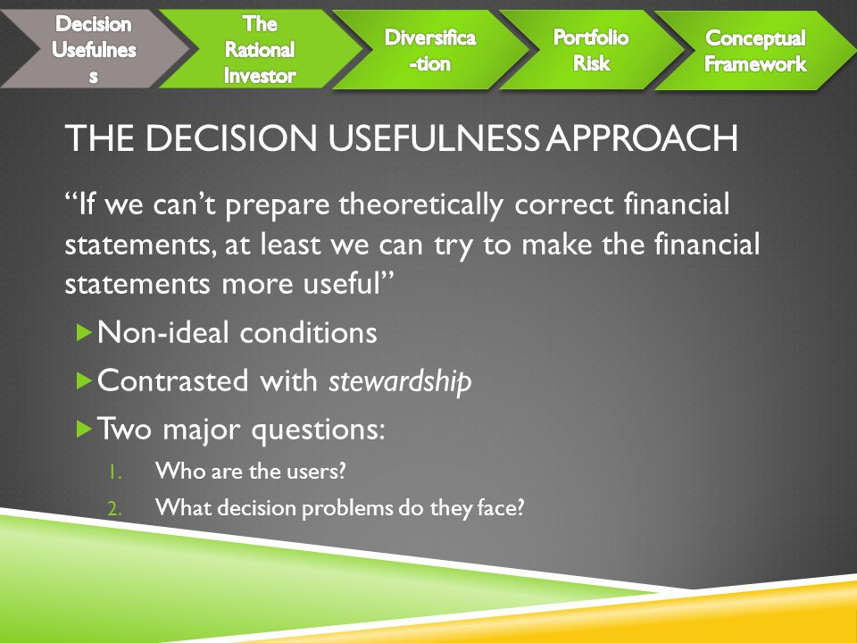 THE DECISION USEFULNESS APPROACH If we can't prepare theoretically correct financial statements, at least we can try to make the financial statements more useful  Non-ideal conditions  Contrasted with stewardship  Two major questions: 1.