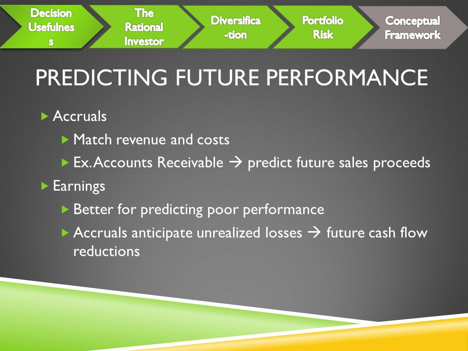 PREDICTING FUTURE PERFORMANCE  Accruals  Match revenue and costs  Ex. Accounts Receivable  predict future sales proceeds  Earnings  Better for p