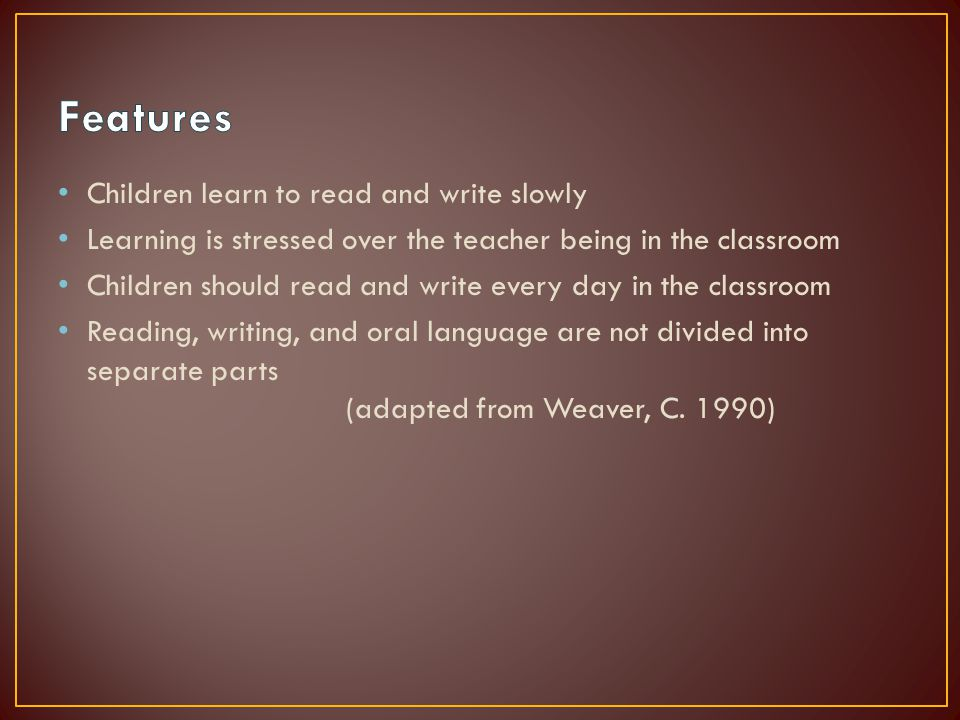 Children learn to read and write slowly Learning is stressed over the teacher being in the classroom Children should read and write every day in the classroom Reading, writing, and oral language are not divided into separate parts (adapted from Weaver, C.