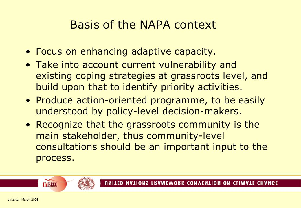 Jakarta – March 2006 Basis of the NAPA context Focus on enhancing adaptive capacity. Take into account current vulnerability and existing coping strat